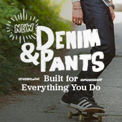 Denim and Pants. Built For Everthing You Do.