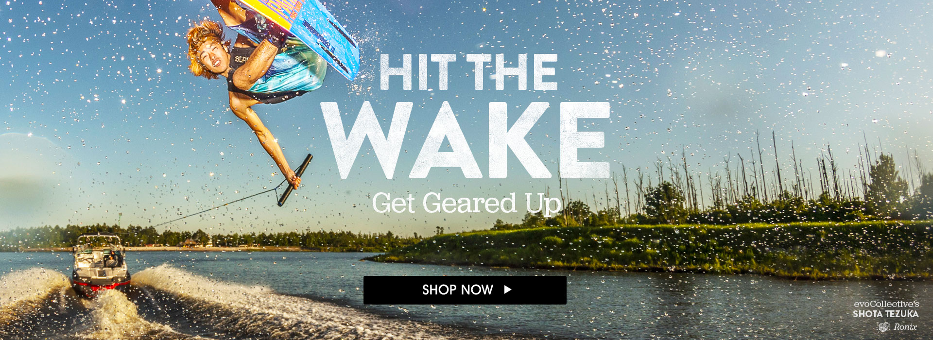 Hit The Wake. Get Geared Up. Shop Now.