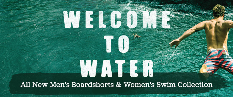 Welcome To Water. All New Mens Boardshorts and Womens Swim Collection