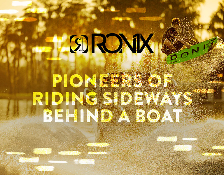 Ronix. Pioneers of Riding Sideways Behind a Boat.