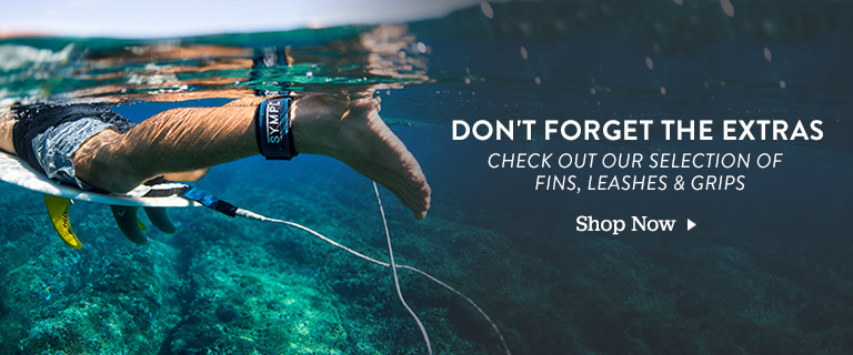 Dont Forget the Extras. Check out Our Selection of Fins, Leashes and Grips. Shop Now.