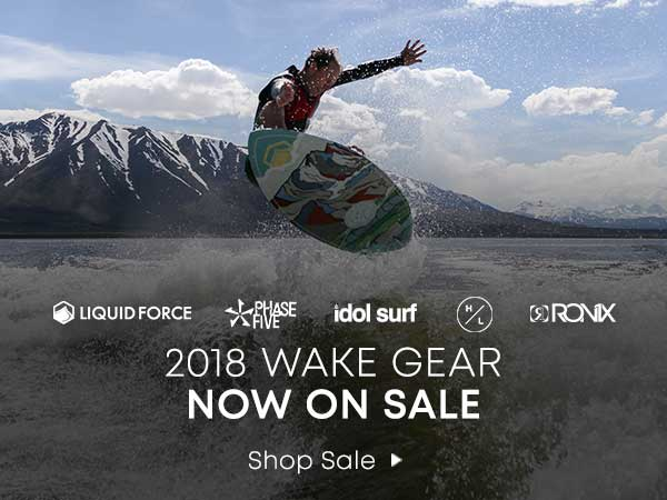 2018 Wake Gear Now on Sale. Liquid Force. Phase Five. idol surf. Hyperlite. Ronix. Shop Sale.